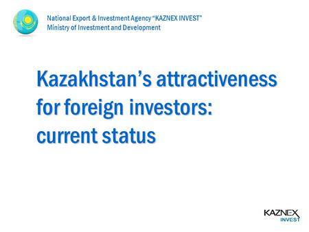 "Kazakhstan's attractiveness for foreign investors: current status National Export & Investment Agency ""KAZNEX INVEST"" Ministry of Investment and Development."