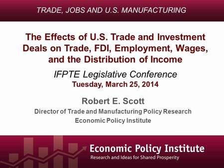 Robert E. Scott Director of Trade and Manufacturing Policy Research Economic Policy Institute TRADE, JOBS AND U.S. MANUFACTURING The Effects of U.S. Trade.