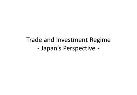 Trade and Investment Regime - Japan's Perspective -