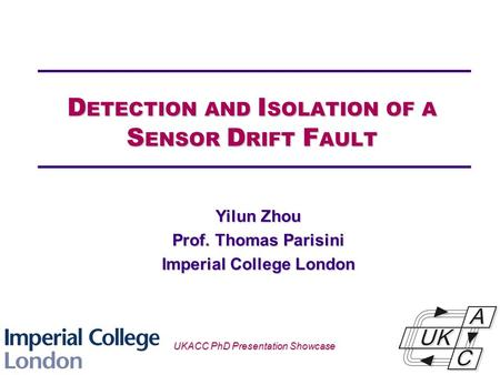 Univ logo D ETECTION AND I SOLATION OF A S ENSOR D RIFT F AULT Yilun Zhou Prof. Thomas Parisini Imperial College London UKACC PhD Presentation Showcase.