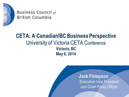 CETA: A Canadian/BC Business Perspective University of Victoria CETA C onference Victoria, BC May 6, 2014 Jock Finlayson Executive Vice President and Chief.