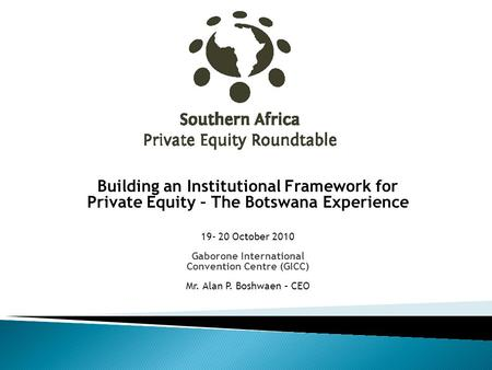 Building an Institutional Framework for Private Equity – The Botswana Experience 19- 20 October 2010 Gaborone International Convention Centre (GICC) Mr.