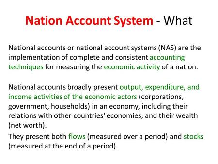 National accounts or national account systems (NAS) are the implementation of complete and consistent accounting techniques for measuring the economic.