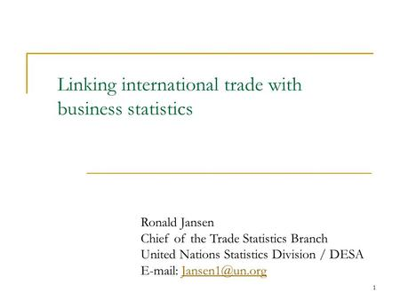 1 Linking international trade with business statistics Ronald Jansen Chief of the Trade Statistics Branch United Nations Statistics Division / DESA E-mail: