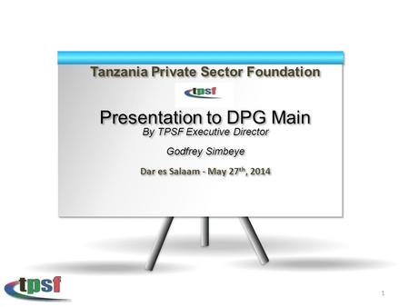 Tanzania Private Sector Foundation Presentation to DPG Main By TPSF Executive Director Godfrey Simbeye Dar es Salaam - May 27 th, 2014 Tanzania Private.