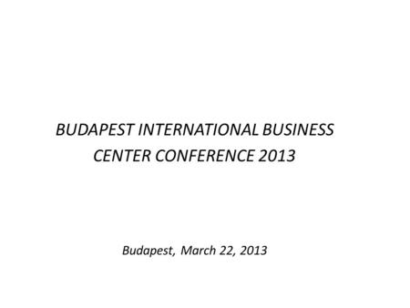 BUDAPEST INTERNATIONAL BUSINESS CENTER CONFERENCE 2013 Budapest, March 22, 2013.