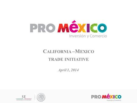 C ALIFORNIA –M EXICO TRADE INITIATIVE April 1, 2014.
