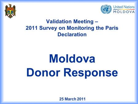 25 March 2011 Validation Meeting – 2011 Survey on Monitoring the Paris Declaration Moldova Donor Response.