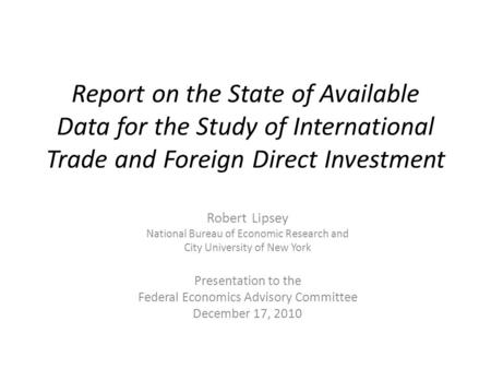 Report on the State of Available Data for the Study of International Trade and Foreign Direct Investment Robert Lipsey National Bureau of Economic Research.