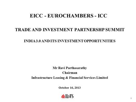 EICC - EUROCHAMBERS - ICC TRADE AND INVESTMENT PARTNERSHP SUMMIT INDIA 3.0 AND ITS INVESTMENT OPPORTUNITIES Mr Ravi Parthasarathy Chairman Infrastructure.