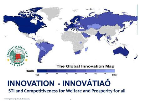 CUS April 2013; mr. S. Burleson. 1 INNOVATION - INNOVÂTIAÔ STI and Competitiveness for Welfare and Prosperity for all.