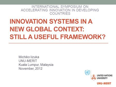 INNOVATION SYSTEMS IN A NEW GLOBAL CONTEXT: STILL A USEFUL FRAMEWORK? Michiko Iizuka UNU-MERIT Kuala Lumpur, Malaysia November, 2012 INTERNATIONAL SYMPOSIUM.
