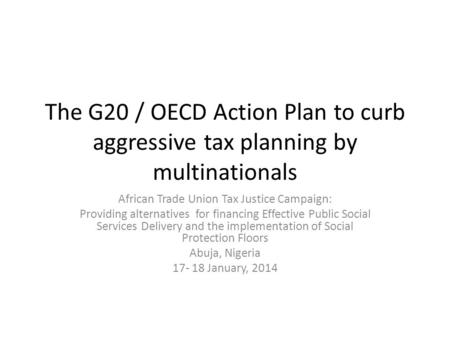 The G20 / OECD Action Plan to curb aggressive tax planning by multinationals African Trade Union Tax Justice Campaign: Providing alternatives for financing.