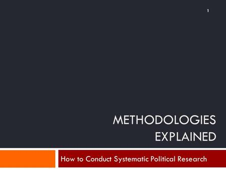 METHODOLOGIES EXPLAINED How to Conduct Systematic Political Research 1.