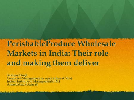 PerishableProduce Wholesale Markets in India: Their role and making them deliver Sukhpal Singh Centre for Management in Agriculture (CMA) Indian Institute.