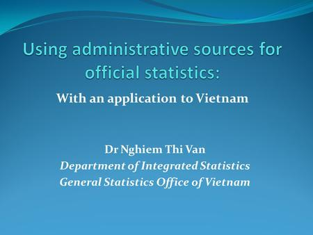With an application to Vietnam Dr Nghiem Thi Van Department of Integrated Statistics General Statistics Office of Vietnam.