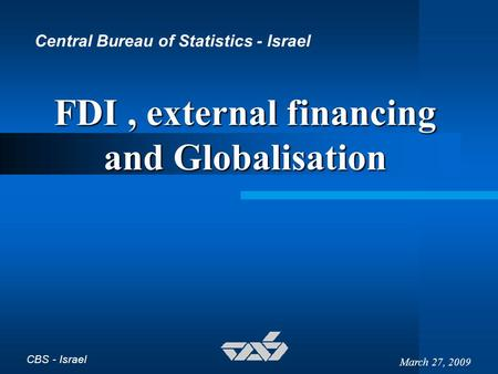 CBS - Israel March 27, 2009 FDI, external financing and Globalisation Central Bureau of Statistics - Israel.