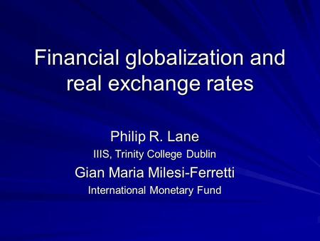 Financial globalization and real exchange rates Philip R. Lane IIIS, Trinity College Dublin Gian Maria Milesi-Ferretti International Monetary Fund.