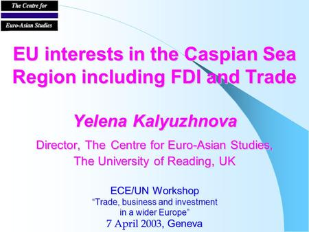 EU interests in the Caspian Sea Region including FDI and Trade Yelena Kalyuzhnova Director, The Centre for Euro-Asian Studies, The University of Reading,