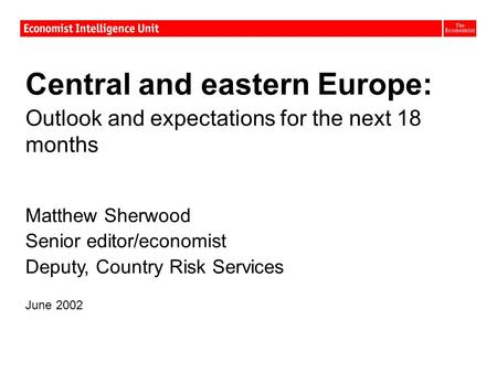 Central and eastern Europe: Outlook and expectations for the next 18 months Matthew Sherwood Senior editor/economist Deputy, Country Risk Services June.