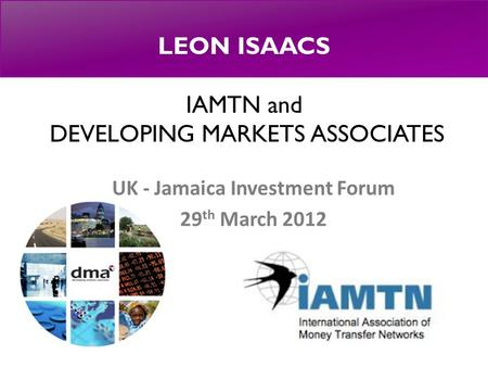 LEON ISAACS IAMTN and DEVELOPING MARKETS ASSOCIATES UK - Jamaica Investment Forum 29 th March 2012.
