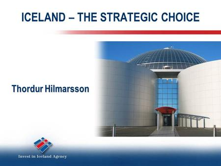 ICELAND – THE STRATEGIC CHOICE Thordur Hilmarsson.