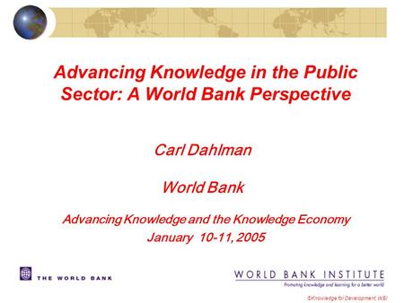 Advancing Knowledge in the Public Sector: A World Bank Perspective ©Knowledge for Development, WBI Carl Dahlman World Bank Advancing Knowledge and the.