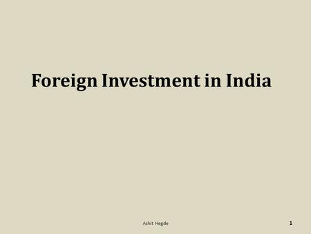 Foreign Investment in India 1 Ashit Hegde. Foreign Direct Investment (FDI) Foreign Portfolio Investments (FIIs, NRIs, PIOs, QFIs) Foreign Venture Capital.