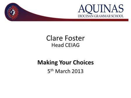 Clare Foster Head CEIAG Making Your Choices 5 th March 2013.