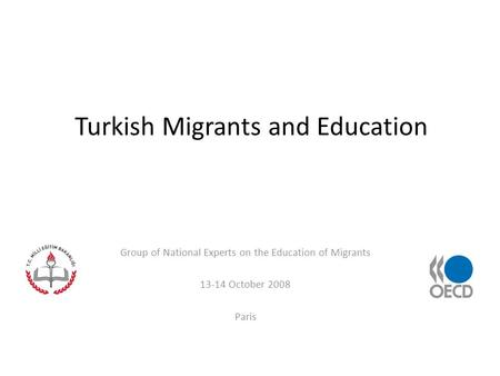 Turkish Migrants and Education Group of National Experts on the Education of Migrants 13-14 October 2008 Paris.