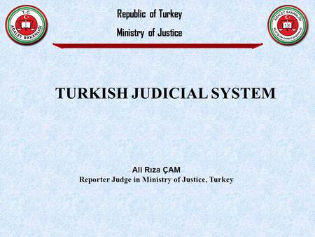 Ali Rıza ÇAM Reporter Judge in Ministry of Justice, Turkey Republic of Turkey Ministry of Justice TURKISH JUDICIAL SYSTEM.