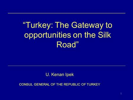 "1 "" Turkey: The Gateway to opportunities on the Silk Road "" U. Kenan Ipek CONSUL GENERAL OF THE REPUBLIC OF TURKEY."