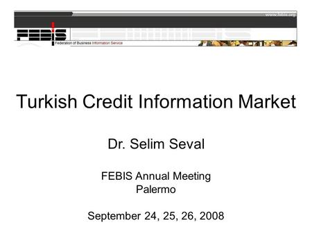 Turkish Credit Information Market Dr. Selim Seval FEBIS Annual Meeting Palermo September 24, 25, 26, 2008.