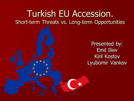 Turkish EU Accession. Short-term Threats vs. Long-term Opportunities Presented by: Emil Iliev Kiril Kostov Lyubomir Vankov.