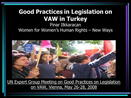 Good Practices in Legislation on VAW in Turkey Pinar Ilkkaracan Women for Women's Human Rights – New Ways UN Expert Group Meeting on Good Practices on.