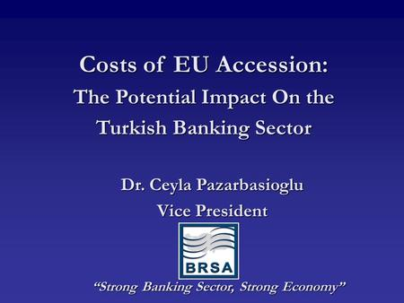 "Costs of EU Accession: The Potential Impact On the Turkish Banking Sector ""Strong Banking Sector, Strong Economy"" ""Strong Banking Sector, Strong Economy"""