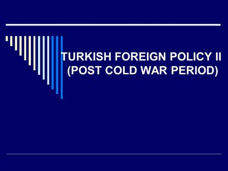 TURKISH FOREIGN POLICY II (POST COLD WAR PERIOD).