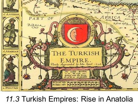 11.3 Turkish Empires: Rise in Anatolia. The Rise of the Turks Abbasids (Islamic Dynasty) –Began to buy Turkish children and slaves for their skill and.
