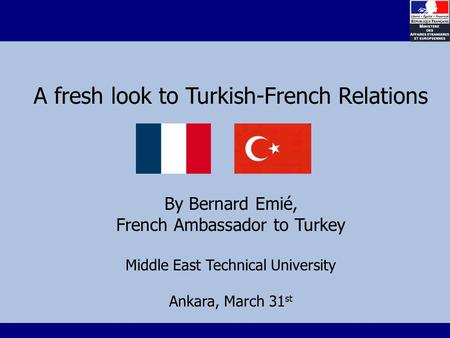 A fresh look to Turkish-French Relations By Bernard Emié, French Ambassador to Turkey Middle East Technical University Ankara, March 31 st.