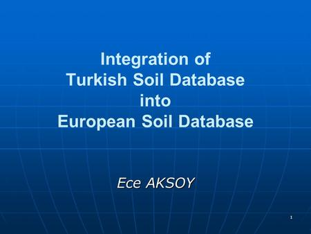 1 Integration of Turkish Soil Database into European Soil Database Ece AKSOY.