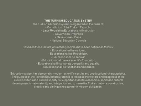 THE TURKISH EDUCATION SYSTEM The Turkish education system is organized on the basis of; - Constitution of the Turkish Republic - Laws Regulating Education.