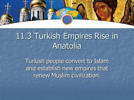 11.3 Turkish Empires Rise in Anatolia Turkish people convert to Islam and establish new empires that renew Muslim civilization.