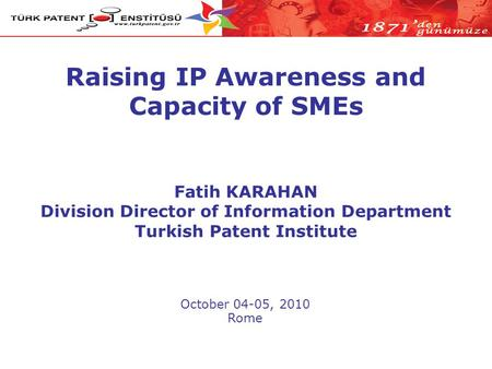 Raising IP Awareness and Capacity of SMEs October 04-05, 2010 Rome Fatih KARAHAN Division Director of Information Department Turkish Patent Institute.