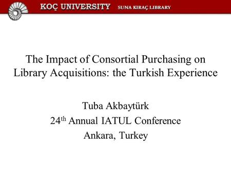 The Impact of Consortial Purchasing on Library Acquisitions: the Turkish Experience Tuba Akbaytürk 24 th Annual IATUL Conference Ankara, Turkey.