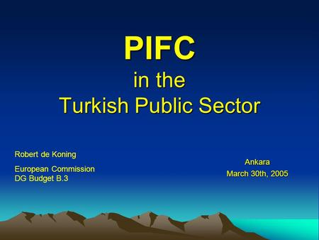 PIFC in the Turkish Public Sector Ankara March 30th, 2005 Robert de Koning European Commission DG Budget B.3.