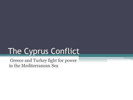 The Cyprus Conflict Greece and Turkey fight for power in the Mediterranean Sea.