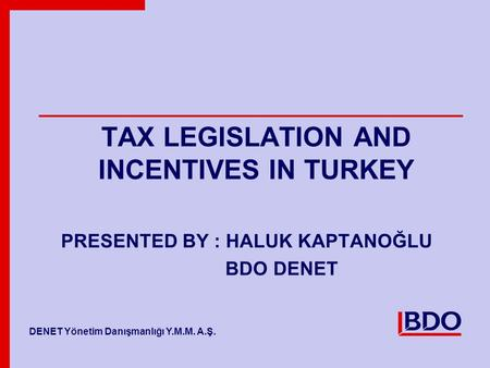 BDO Member Firm Name Member Firm Name TAX LEGISLATION AND INCENTIVES IN TURKEY PRESENTED BY : HALUK KAPTANOĞLU BDO DENET DENET Yönetim Danışmanlığı Y.M.M.