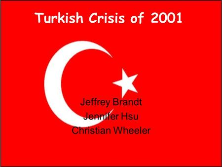 Turkish Crisis of 2001 Jeffrey Brandt Jennifer Hsu Christian Wheeler.