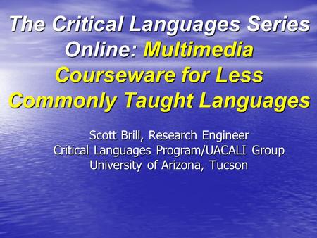 The Critical Languages Series Online: Multimedia Courseware for Less Commonly Taught Languages Scott Brill, Research Engineer Critical Languages Program/UACALI.