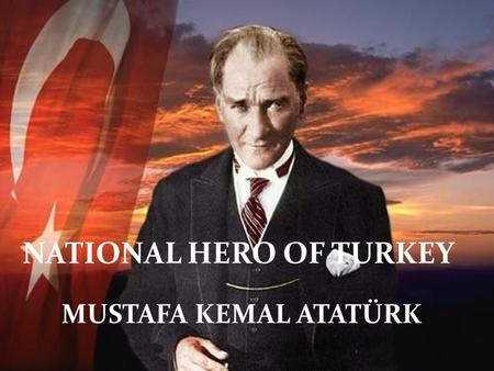 NATIONAL HERO OF TURKEY MUSTAFA KEMAL ATATÜRK NATIONAL HERO OF TURKEY MUSTAFA KEMAL ATATÜRK.